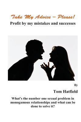 Take My Advice - Please!: Profit from My Mistakes and Successes Tom Hatfield
