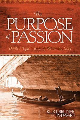 The Purpose of Passion: Dantes Epic Vision of Romantic Love Kurt Bruner