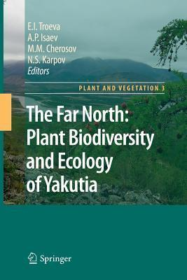 The Far North:: Plant Biodiversity and Ecology of Yakutia  by  E.I. Troeva