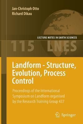 Landform - Structure, Evolution, Process Control: Proceedings of the International Symposium on Landform Organised  by  the Research Training Group 437 by Jan-Christoph Otto