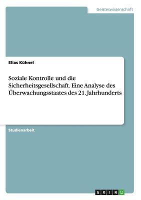 Soziale Kontrolle Und Die Sicherheitsgesellschaft. Eine Analyse Des Uberwachungsstaates Des 21. Jahrhunderts  by  Elias Kuhnel