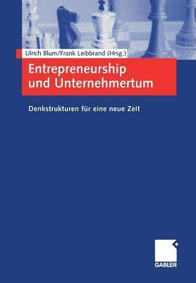 Entrepreneurship Und Unternehmertum: Denkstrukturen Fur Eine Neue Zeit  by  Ulrich Blum