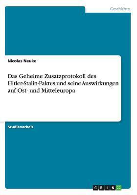 Das Geheime Zusatzprotokoll Des Hitler-Stalin-Paktes Und Seine Auswirkungen Auf Ost- Und Mitteleuropa  by  Nicolas Neuke