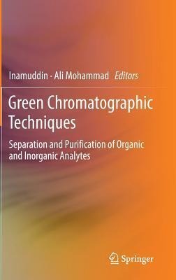 Green Chromatographic Techniques: Separation and Purification of Organic and Inorganic Analytes  by  Ali Mohammad