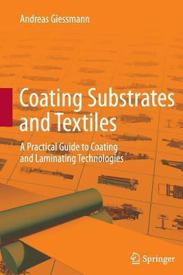 Coating Substrates and Textiles: A Practical Guide to Coating and Laminating Technologies  by  Andreas Giessmann