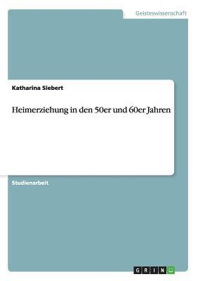Heimerziehung in Den 50er Und 60er Jahren Katharina Siebert