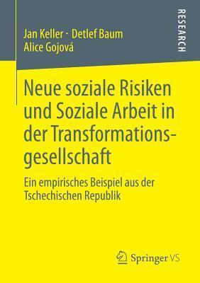 Neue Soziale Risiken Und Soziale Arbeit in Der Transformationsgesellschaft: Ein Empirisches Beispiel Aus Der Tschechischen Republik  by  Jan Keller