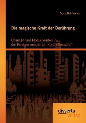 Die Magische Kraft Der Beruhrung: Chancen Und Moglichkeiten in Der Personenzentrierten Psychotherapie?  by  Doris Steinbacher
