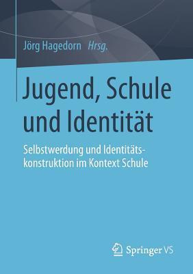 Jugend, Schule Und Identitat: Selbstwerdung Und Identitatskonstruktion Im Kontext Schule  by  Jorg Hagedorn