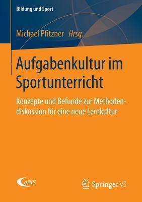 Aufgabenkultur Im Sportunterricht: Konzepte Und Befunde Zur Methodendiskussion Fur Eine Neue Lernkultur Michael Pfitzner