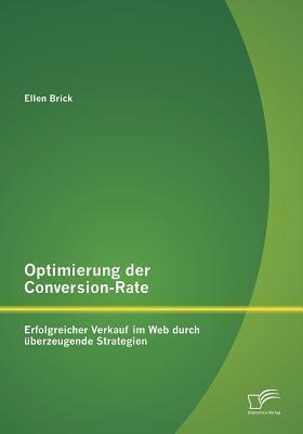 Optimierung Der Conversion-Rate: Erfolgreicher Verkauf Im Web Durch Uberzeugende Strategien Ellen Brick