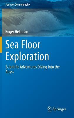 Sea Floor Exploration: Scientific Adventures Diving Into the Abyss  by  Roger Hekinian