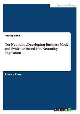 Net Neutrality. Developing Business Model and Evidence Based Net Neutrality Regulation Anurag Rana