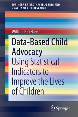 Data-Based Child Advocacy: Using Statistical Indicators to Improve the Lives of Children William P OHare