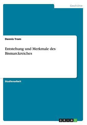 Entstehung Und Merkmale Des Bismarckreiches  by  Dennis Trom