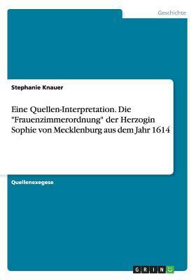 Eine Quellen-Interpretation. Die Frauenzimmerordnung Der Herzogin Sophie Von Mecklenburg Aus Dem Jahr 1614 Stephanie Knauer