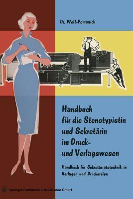 Handbuch Fur Die Stenotypistin Und Sekretarin Im Druck- Und Verlagswesen: Handbuch Fur Sekretariatstechnik in Verlagen Und Druckereien Wolf-Pommrich