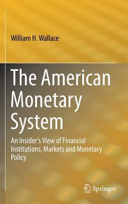 The American Monetary System: An Insiders View of Financial Institutions, Markets and Monetary Policy  by  William H. Wallace