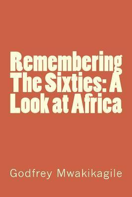 Remembering the Sixties: A Look at Africa Godfrey Mwakikagile