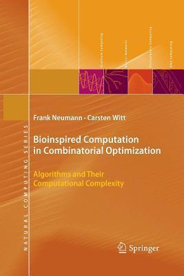 Bioinspired Computation in Combinatorial Optimization: Algorithms and Their Computational Complexity Frank Neumann