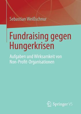 Fundraising Gegen Hungerkrisen: Aufgaben Und Wirksamkeit Von Non-Profit-Organisationen Sebastian Wei Schnur