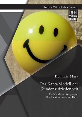 Das Kano-Modell Der Kundenzufriedenheit: Ein Modell Zur Analyse Von Kundenwunschen in Der Praxis Dominic Marx