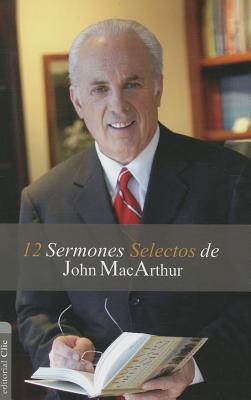 12 Sermones Selectos de John MacArthur  by  John F. MacArthur Jr.