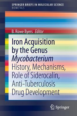Iron Acquisition  by  the Genus Mycobacterium: History, Mechanisms, Role of Siderocalin, Anti-Tuberculosis Drug Development by B. Rowe Byers