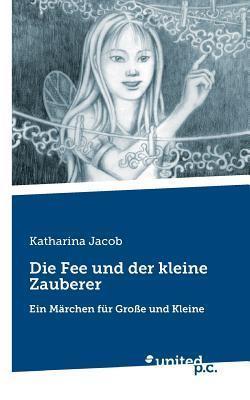 Die Fee Und Der Kleine Zauberer  by  Katharina Jacob