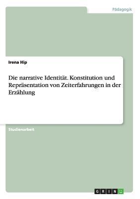 Die Narrative Identitat. Konstitution Und Reprasentation Von Zeiterfahrungen in Der Erzahlung  by  Irena Hip