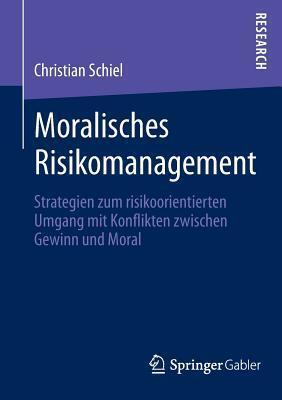 Moralisches Risikomanagement: Strategien Zum Risikoorientierten Umgang Mit Konflikten Zwischen Gewinn Und Moral  by  Christian Schiel