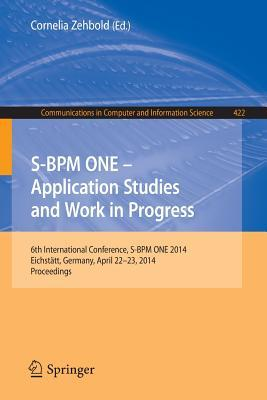 S-Bpm One - Application Studies and Work in Progress: 6th International Conference, S-Bpm One 2014, Eichstatt, Germany, April 22-23, 2014. Proceedings  by  Cornelia Zehbold
