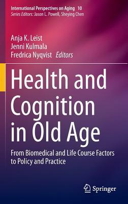 Health and Cognition in Old Age: From Biomedical and Life Course Factors to Policy and Practice Anja K. Leist