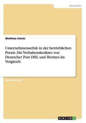 Unternehmensethik in Der Betrieblichen Praxis. Die Verhaltenskodizes Von Deutscher Post Dhl Und Hermes Im Vergleich  by  Matthias Schulz