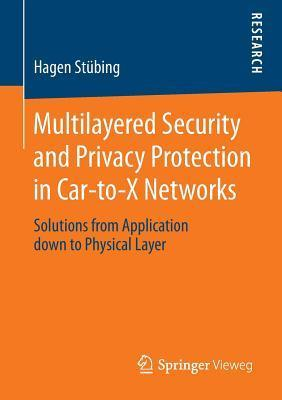 Multilayered Security and Privacy Protection in Car-To-X Networks: Solutions from Application Down to Physical Layer  by  Hagen Stubing