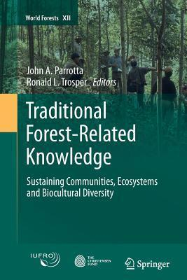 Traditional Forest-Related Knowledge: Sustaining Communities, Ecosystems and Biocultural Diversity John A Parrotta