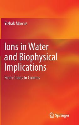 Ions in Water and Biophysical Implications: From Chaos to Cosmos Yizhak Marcus