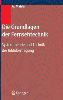 Die Grundlagen Der Fernsehtechnik: Systemtheorie Und Technik Der Bildubertragung  by  Gerhard Mahler