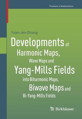 Developments of Harmonic Maps, Wave Maps and Yang-Mills Fields Into Biharmonic Maps, Biwave Maps and Bi-Yang-Mills Fields Yuan-Jen Chiang