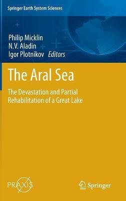 The Aral Sea: The Devastation and Partial Rehabilitation of a Great Lake  by  Philip Micklin