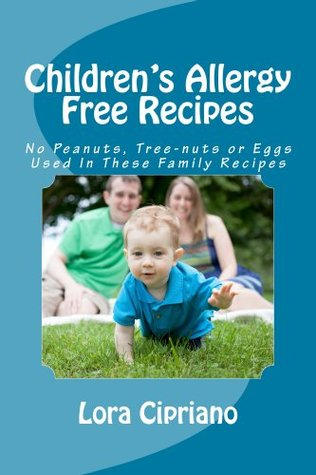 Childrens Allergy Free Recipes: No Peanuts, Tree-Nuts, or Eggs Used In These Family Recipes  by  Lora Cipriano