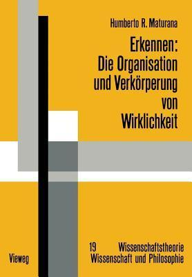Erkennen: Die Organisation Und Verkorperung Von Wirklichkeit: Ausgewahlte Arbeiten Zur Biologischen Epistemologie  by  Humberto R. Maturana