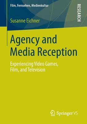 Agency and Media Reception: Experiencing Video Games, Film, and Television Susanne Eichner