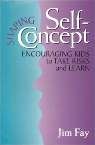 Shaping Self-Concept: Turning Kids Into Enthusiastic Learners Jim Fay