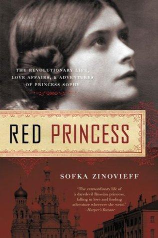 Red Princess: The Revolutionary Life, Love Affairs, and Adventures of Princess Sophy Sofka Zinovieff