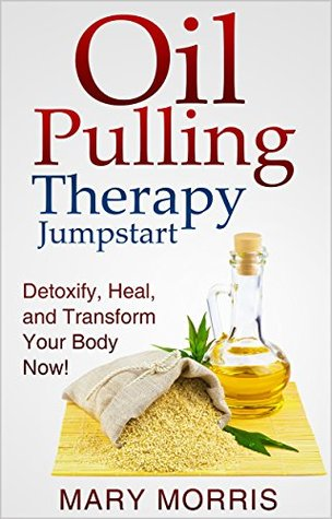 Oil Pulling Therapy Jumpstart: Detoxify, Heal, and Transform Your Body Now!  by  Mary Morriss
