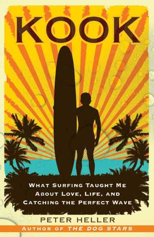 Kook: What Surfing Taught Me About Love, Life, and Catching the Perfect Wave  by  Peter Heller
