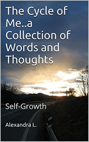 The Cycle of Me...a Collection of Words and Thoughts: Self-Growth Alexandra L.