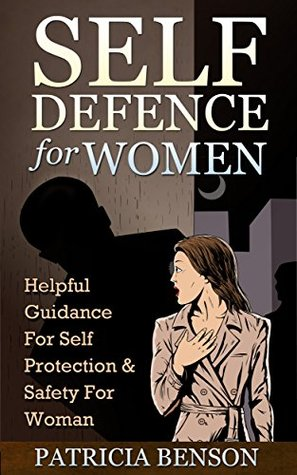 Self Defence for Women: Helpful Guidance for Self Protection & Safety for Woman  by  Patricia Benson