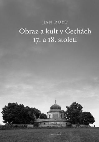 Obraz a kult v Čechách 17. a 18. století Jan Royt